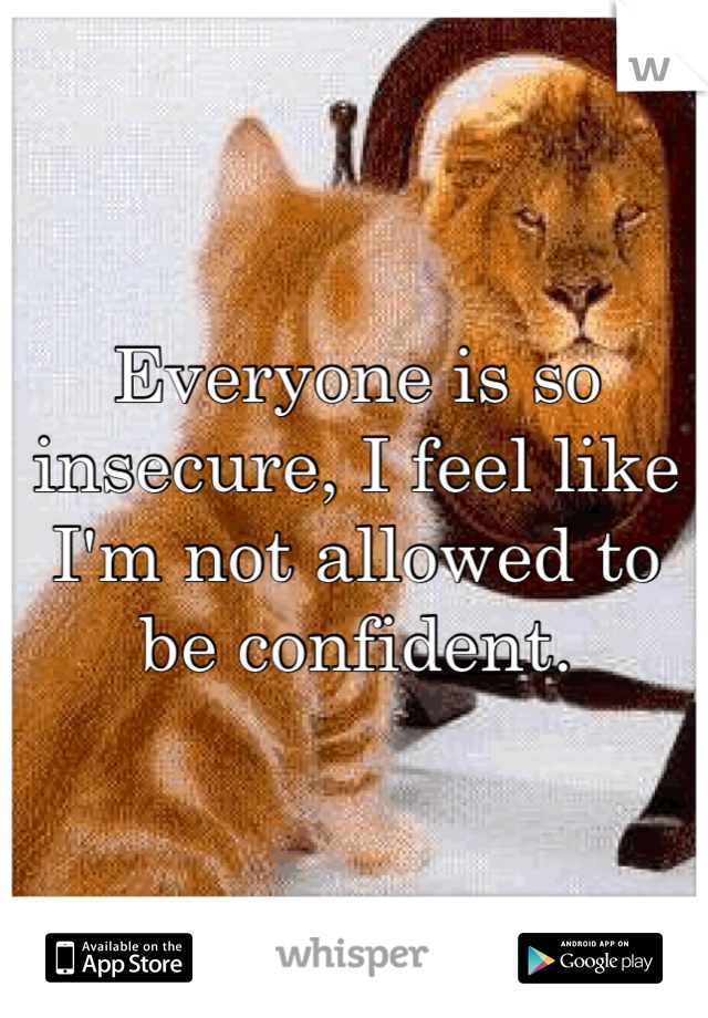 Everyone is so insecure, I feel like I'm not allowed to be confident.