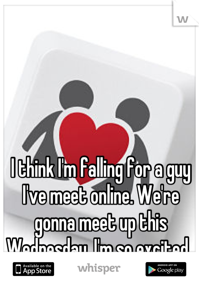 I think I'm falling for a guy I've meet online. We're gonna meet up this Wednesday. I'm so excited.