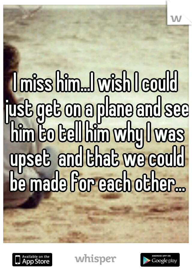 I miss him...I wish I could just get on a plane and see him to tell him why I was upset  and that we could be made for each other...