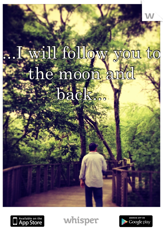 ...I will follow you to the moon and back...