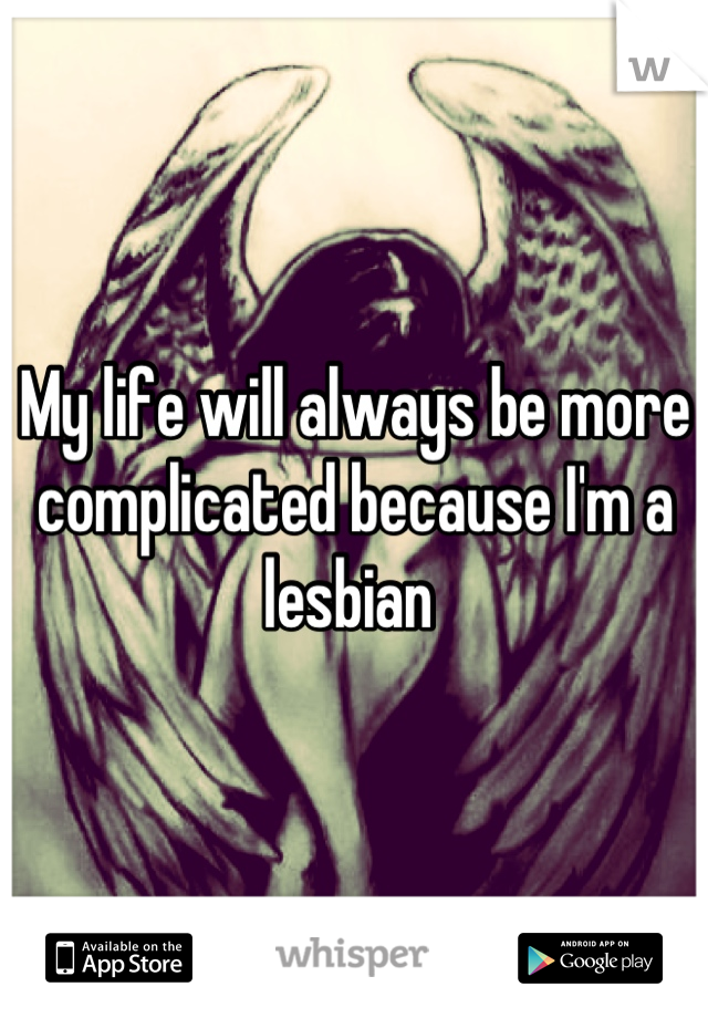 My life will always be more complicated because I'm a lesbian