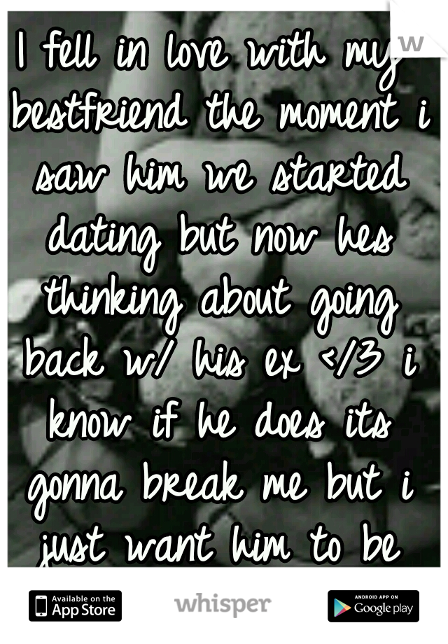 I fell in love with my bestfriend the moment i saw him we started dating but now hes thinking about going back w/ his ex </3 i know if he does its gonna break me but i just want him to be happy