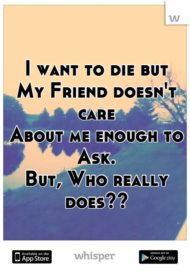 I want to die but  My Friend doesn't care  About me enough to Ask. But, Who really does??