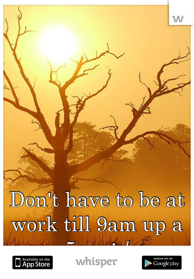 Don't have to be at work till 9am up a 5am :-/