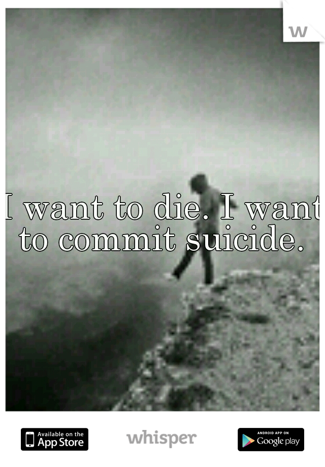 I want to die. I want to commit suicide.