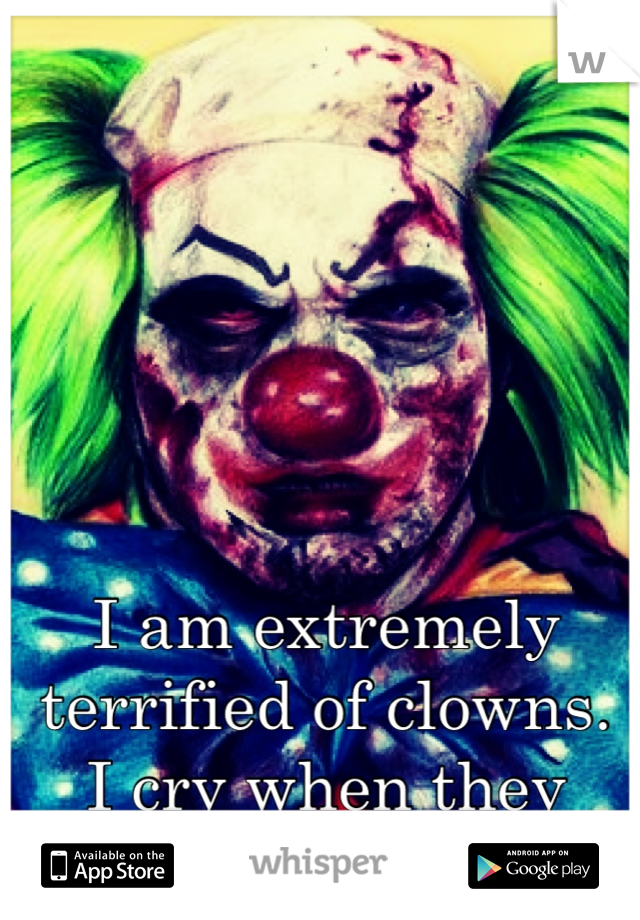 I am extremely terrified of clowns.  I cry when they come up to me.