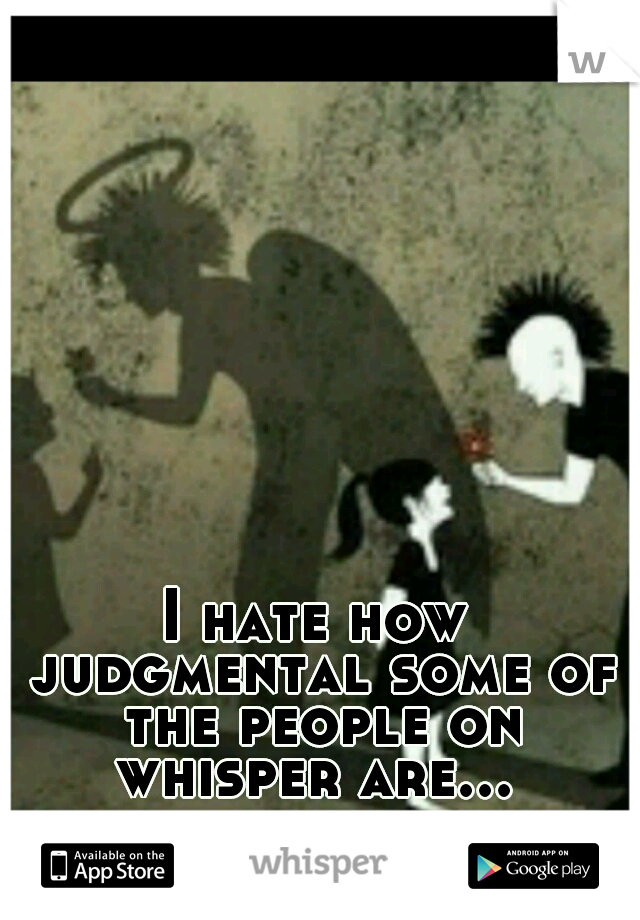 I hate how judgmental some of the people on whisper are...