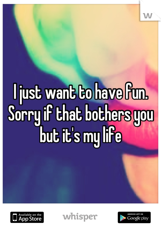 I just want to have fun. Sorry if that bothers you but it's my life