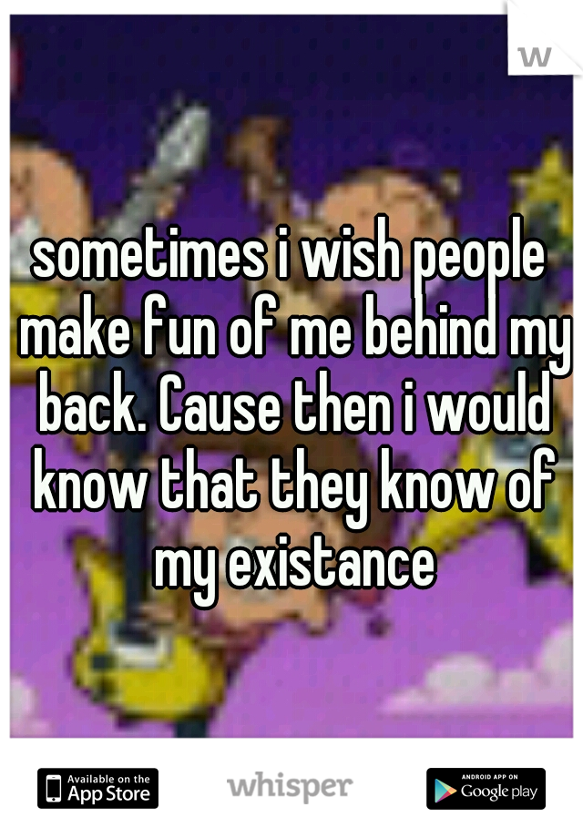 sometimes i wish people make fun of me behind my back. Cause then i would know that they know of my existance