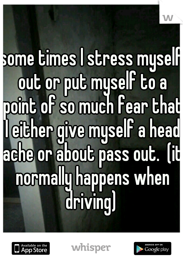 some times I stress myself out or put myself to a point of so much fear that I either give myself a head ache or about pass out.  (it normally happens when driving)