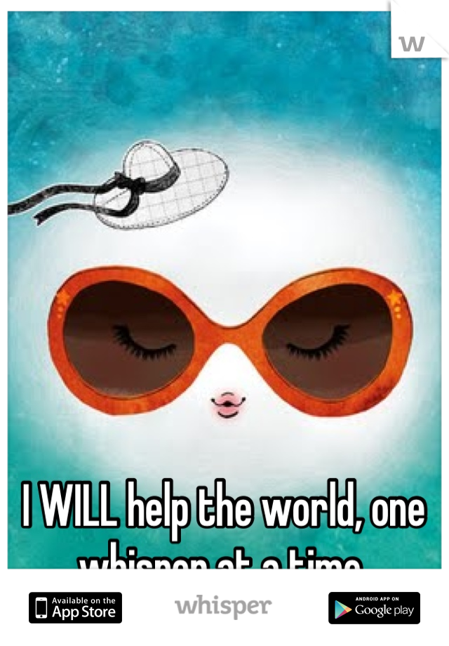 I WILL help the world, one whisper at a time