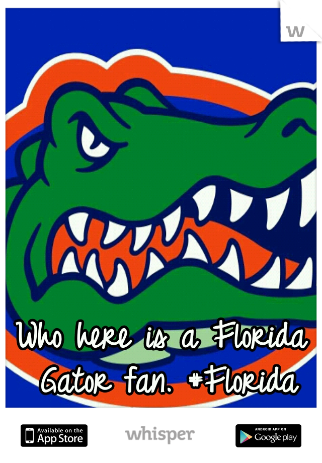 Who here is a Florida Gator fan. #Florida Nation