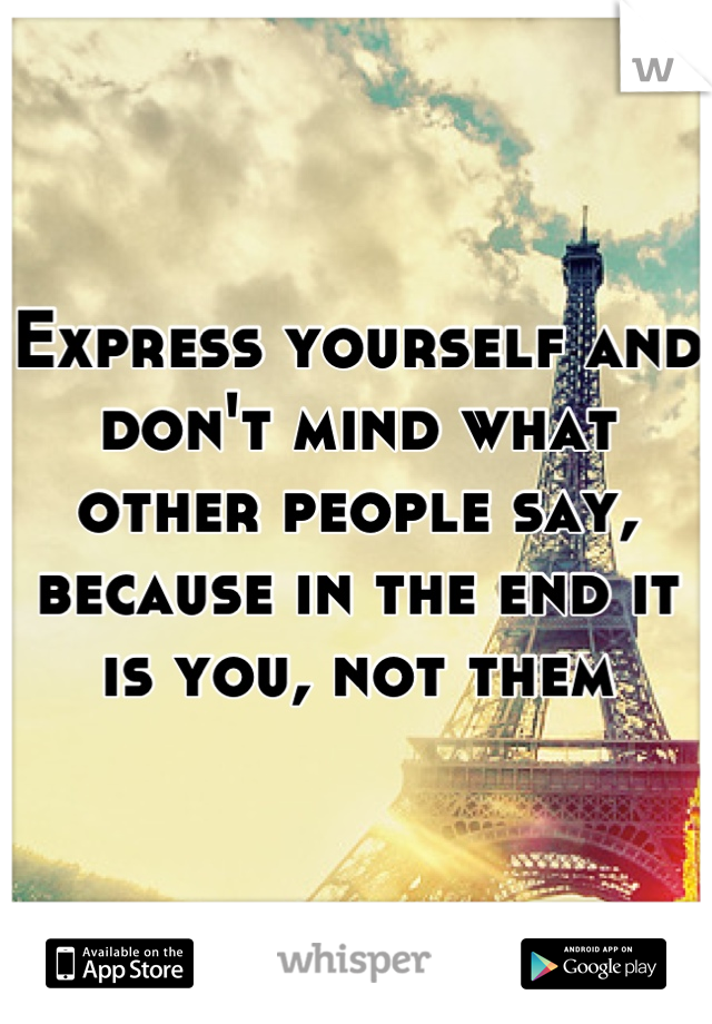 Express yourself and don't mind what other people say, because in the end it is you, not them