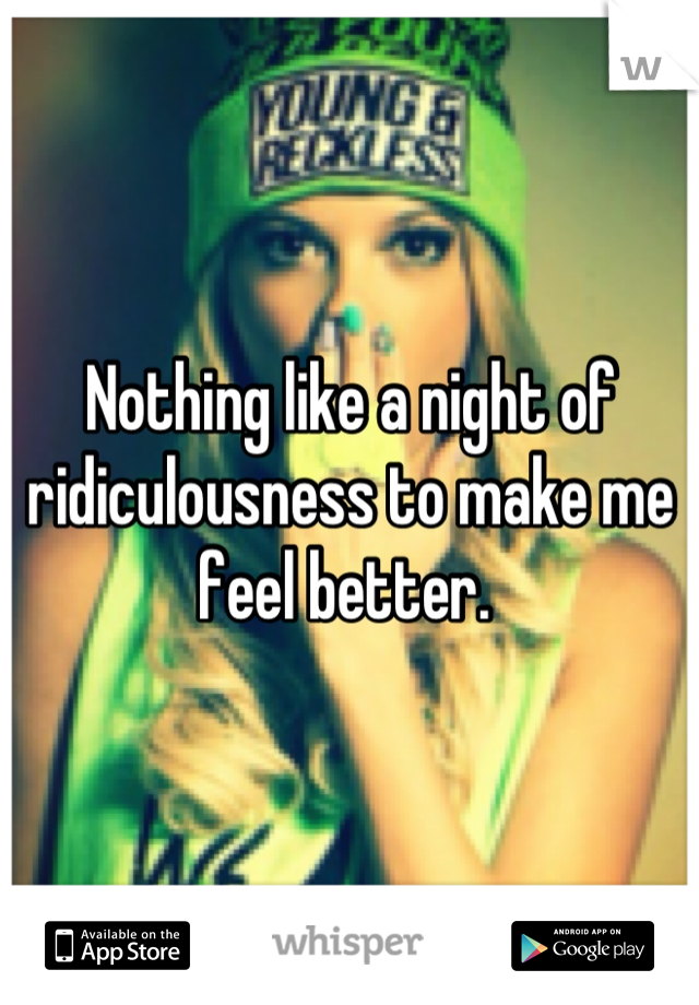 Nothing like a night of ridiculousness to make me feel better.