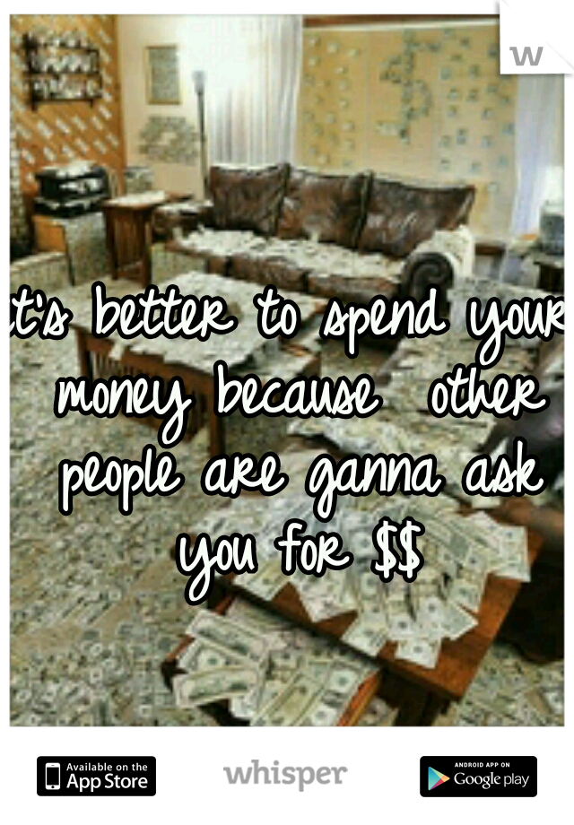 it's better to spend your money because  other people are ganna ask you for $$