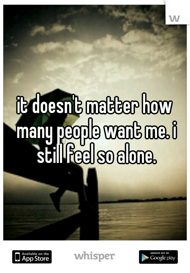 it doesn't matter how many people want me. i still feel so alone.