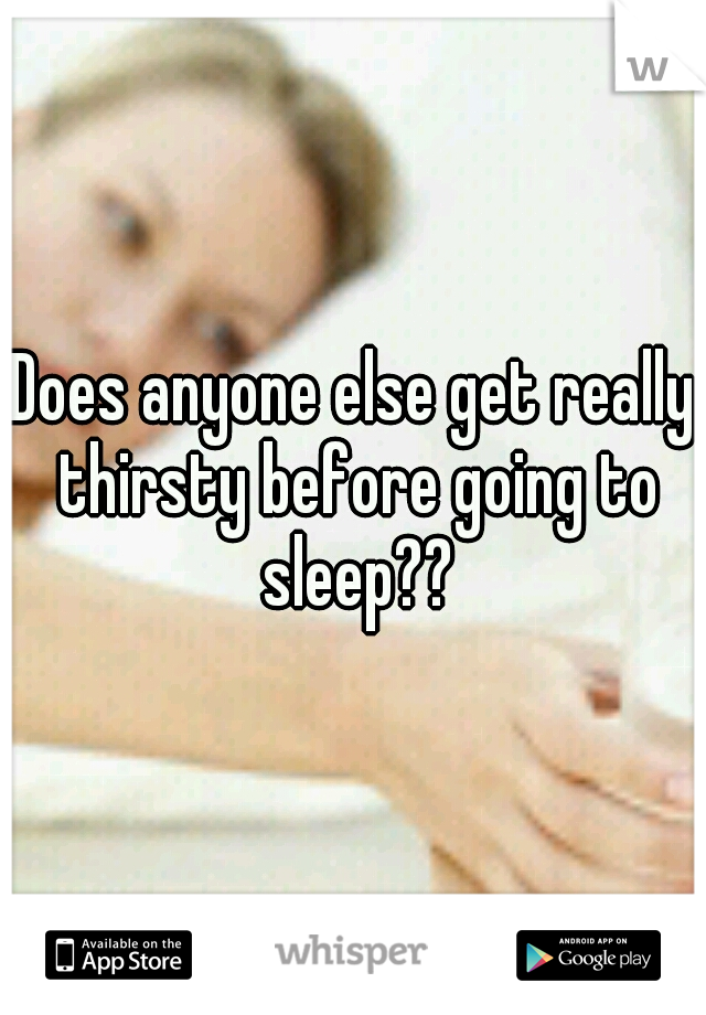 Does anyone else get really thirsty before going to sleep??