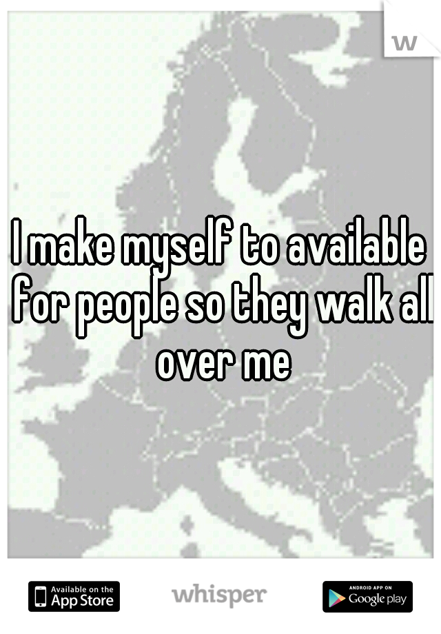 I make myself to available for people so they walk all over me