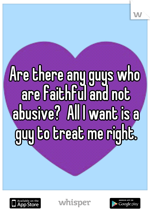 Are there any guys who are faithful and not abusive?  All I want is a guy to treat me right.