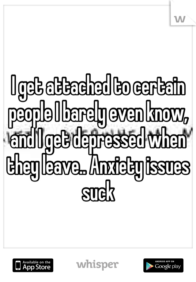 I get attached to certain people I barely even know, and I get depressed when they leave.. Anxiety issues suck
