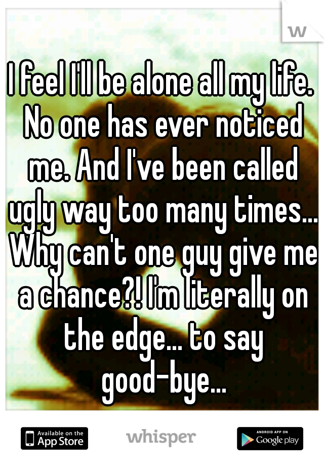 I feel I'll be alone all my life. No one has ever noticed me. And I've been called ugly way too many times... Why can't one guy give me a chance?! I'm literally on the edge... to say good-bye...
