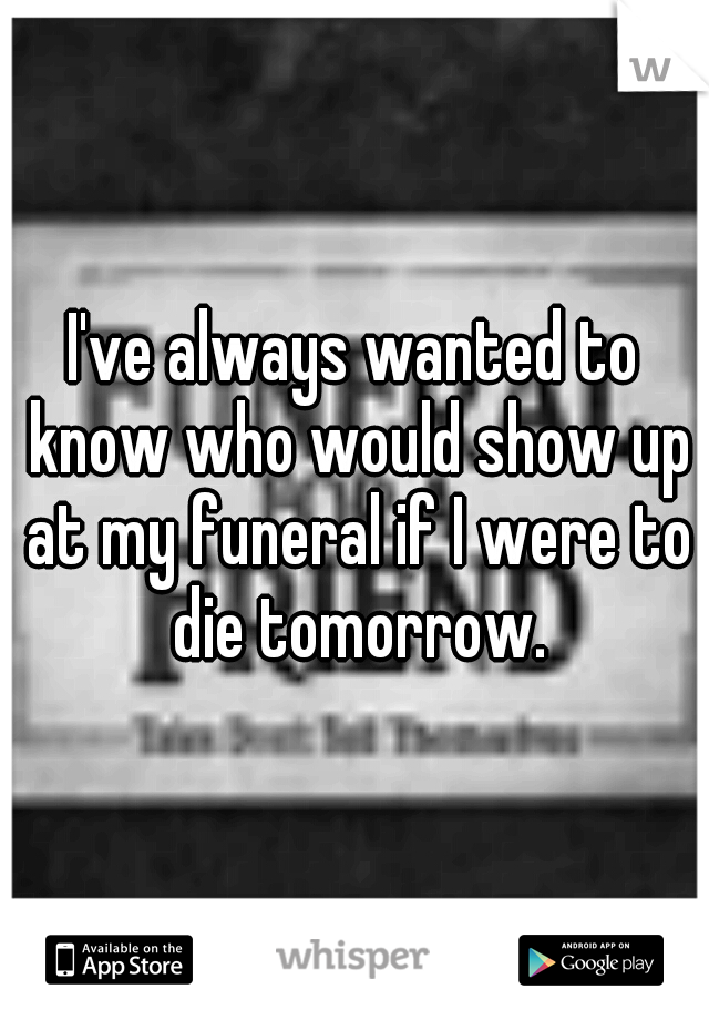 I've always wanted to know who would show up at my funeral if I were to die tomorrow.