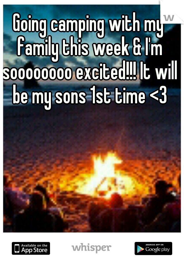 Going camping with my family this week & I'm soooooooo excited!!! It will be my sons 1st time <3