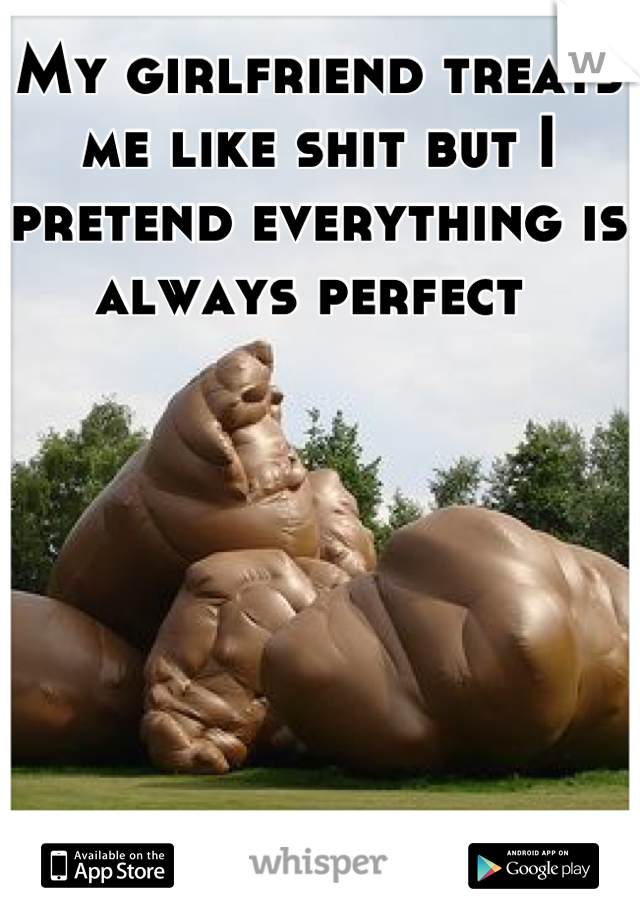 My girlfriend treats me like shit but I pretend everything is always perfect