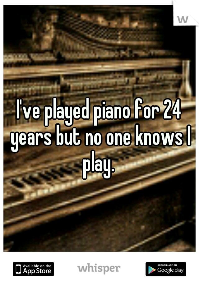 I've played piano for 24 years but no one knows I play.