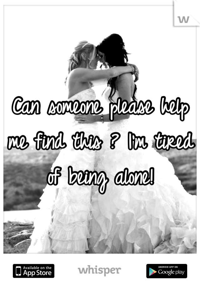 Can someone please help me find this ? I'm tired of being alone!