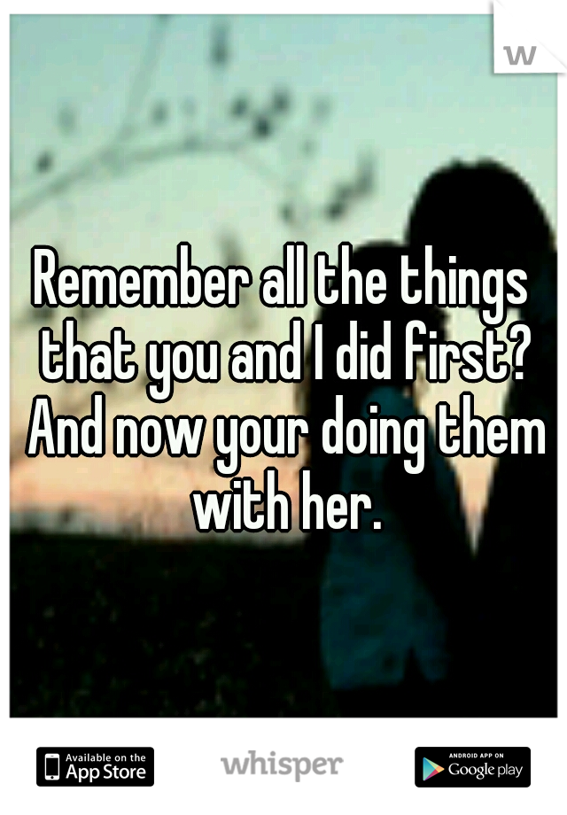 Remember all the things that you and I did first? And now your doing them with her.
