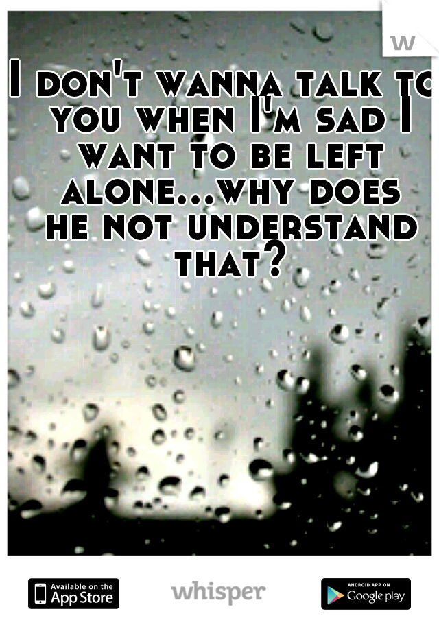 I don't wanna talk to you when I'm sad I want to be left alone...why does he not understand that?
