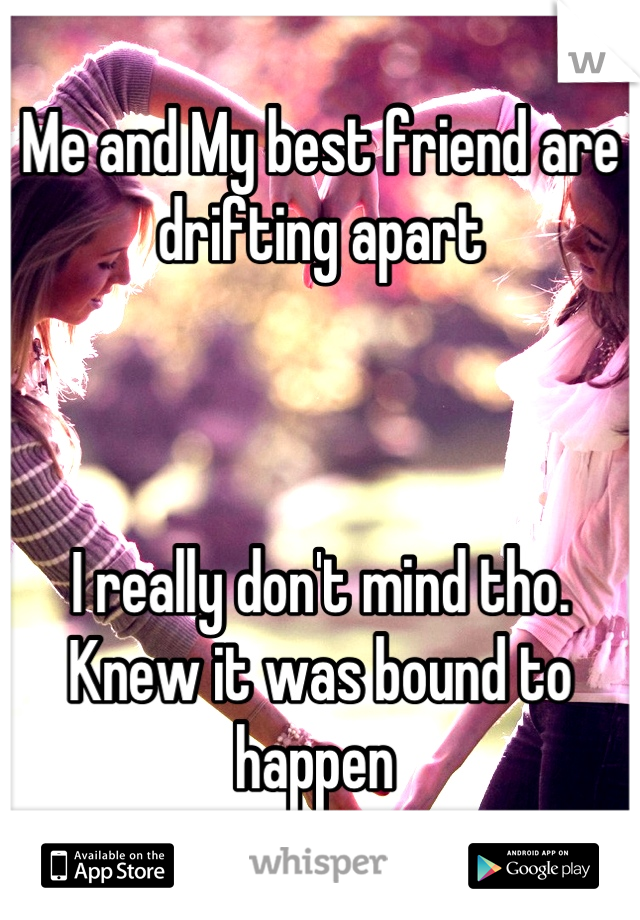 Me and My best friend are drifting apart     I really don't mind tho. Knew it was bound to happen