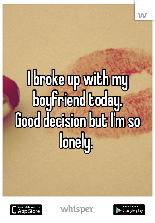 I broke up with my boyfriend today.  Good decision but I'm so lonely.