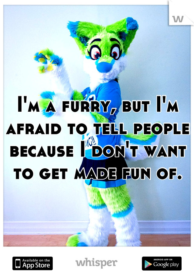 I'm a furry, but I'm afraid to tell people because I don't want to get made fun of.