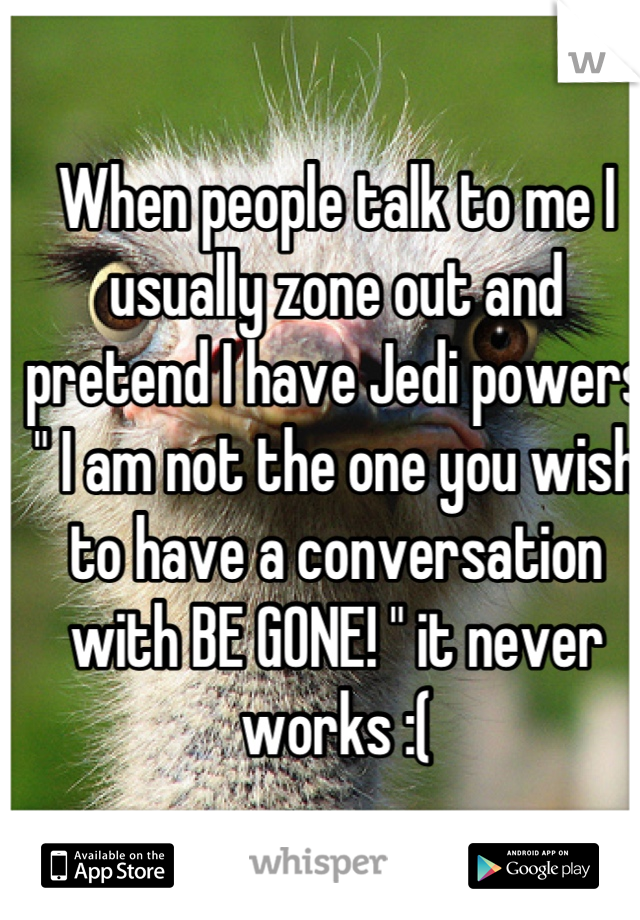 """When people talk to me I usually zone out and pretend I have Jedi powers """" I am not the one you wish to have a conversation with BE GONE! """" it never works :("""