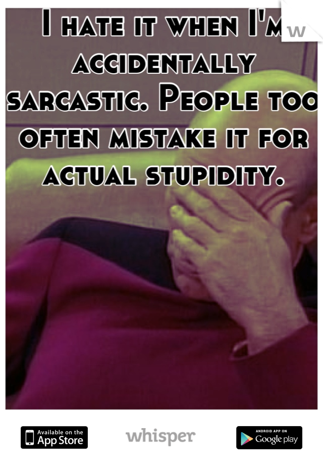I hate it when I'm accidentally sarcastic. People too often mistake it for actual stupidity.