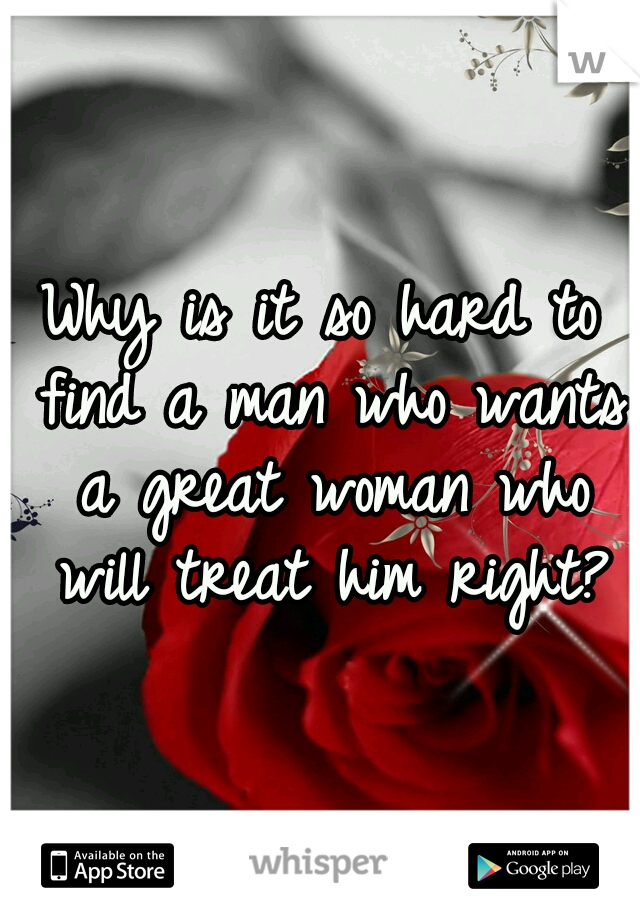 Why is it so hard to find a man who wants a great woman who will treat him right?