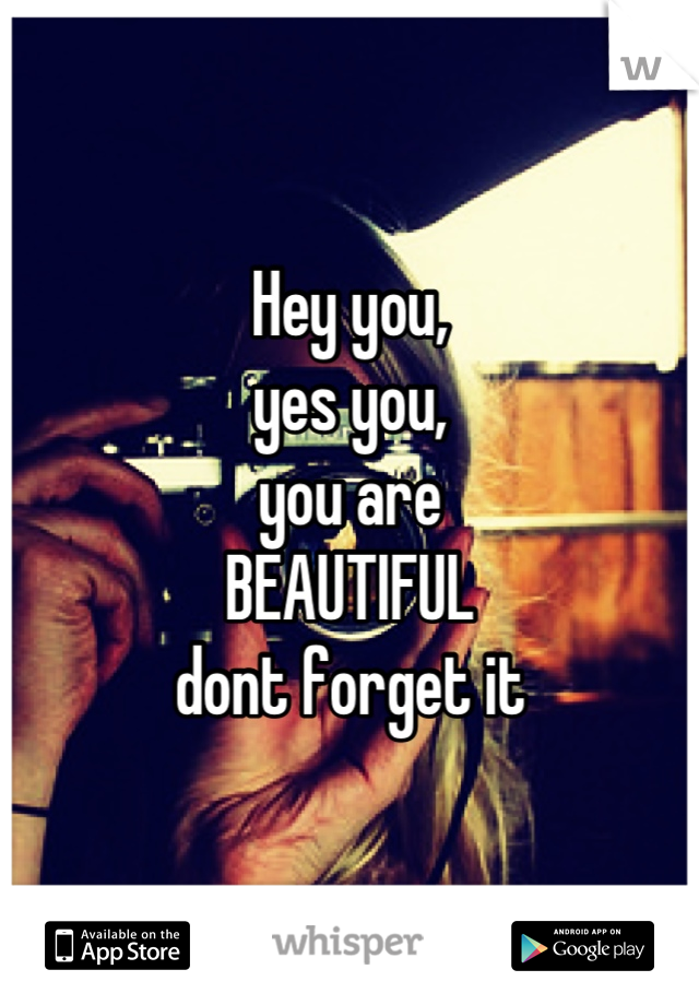 Hey you, yes you, you are  BEAUTIFUL dont forget it