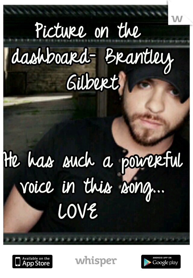 Picture on the dashboard- Brantley Gilbert                                         He has such a powerful voice in this song... LOVE