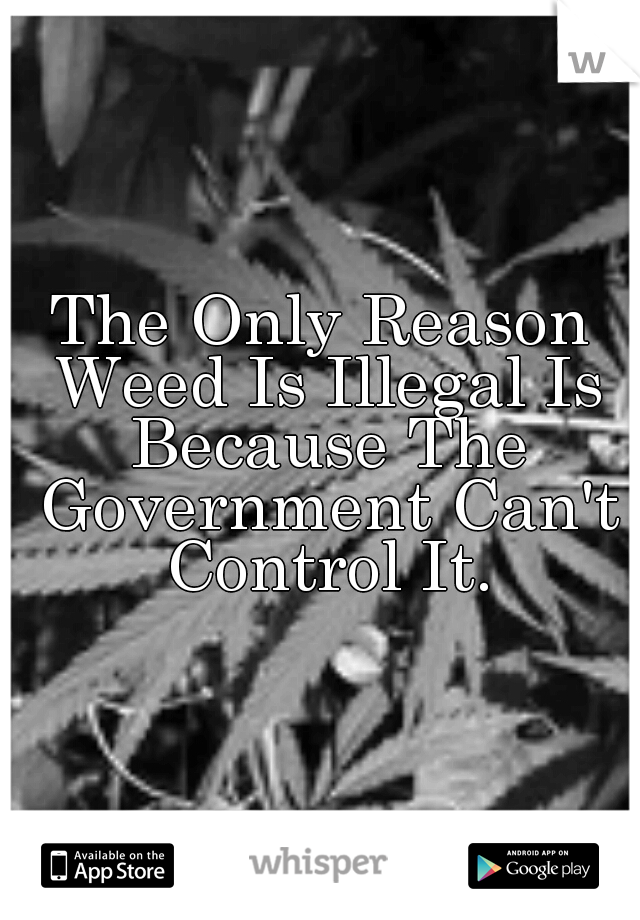 The Only Reason Weed Is Illegal Is Because The Government Can't Control It.