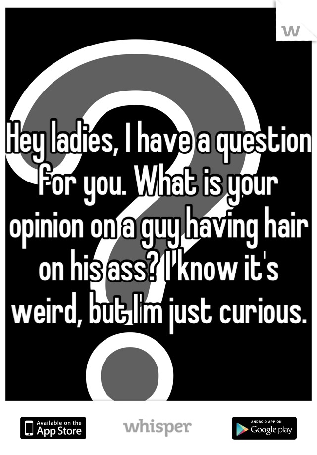Hey ladies, I have a question for you. What is your opinion on a guy having hair on his ass? I know it's weird, but I'm just curious.