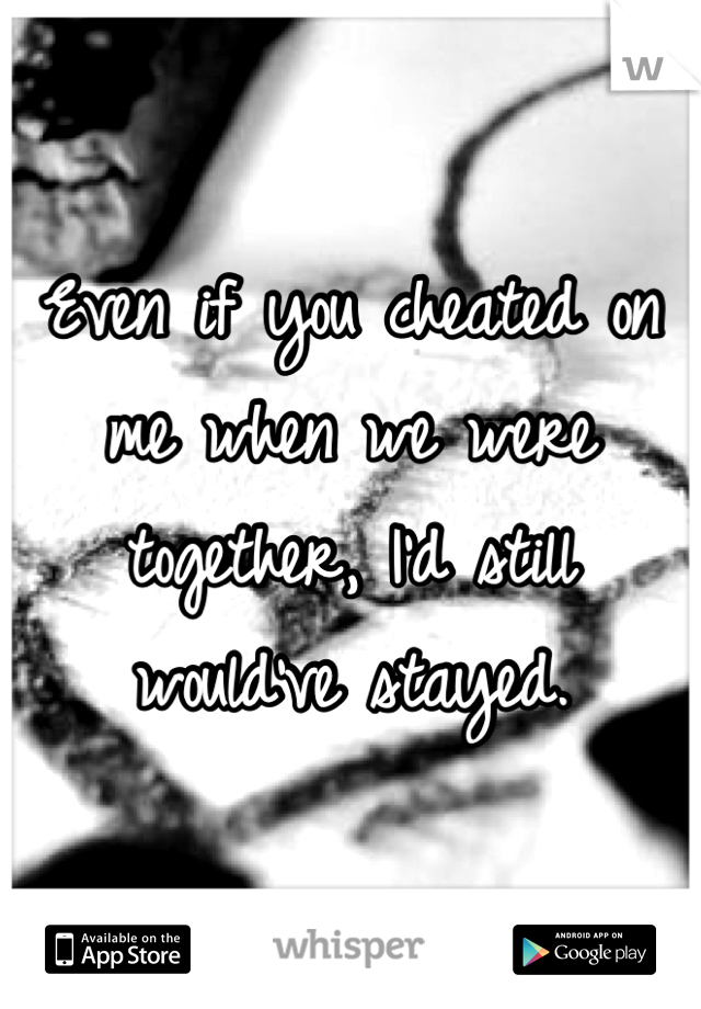 Even if you cheated on me when we were together, I'd still would've stayed.