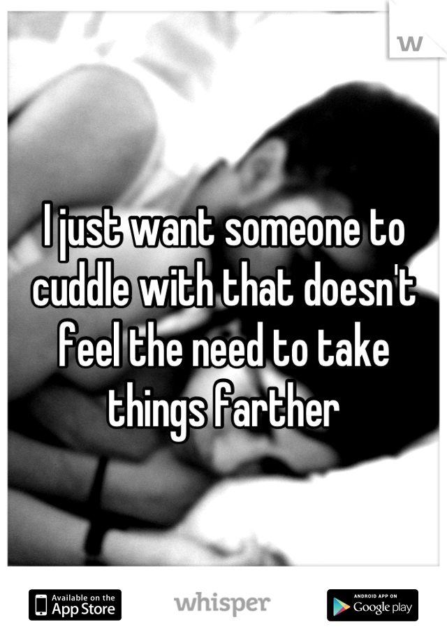 I just want someone to cuddle with that doesn't feel the need to take things farther