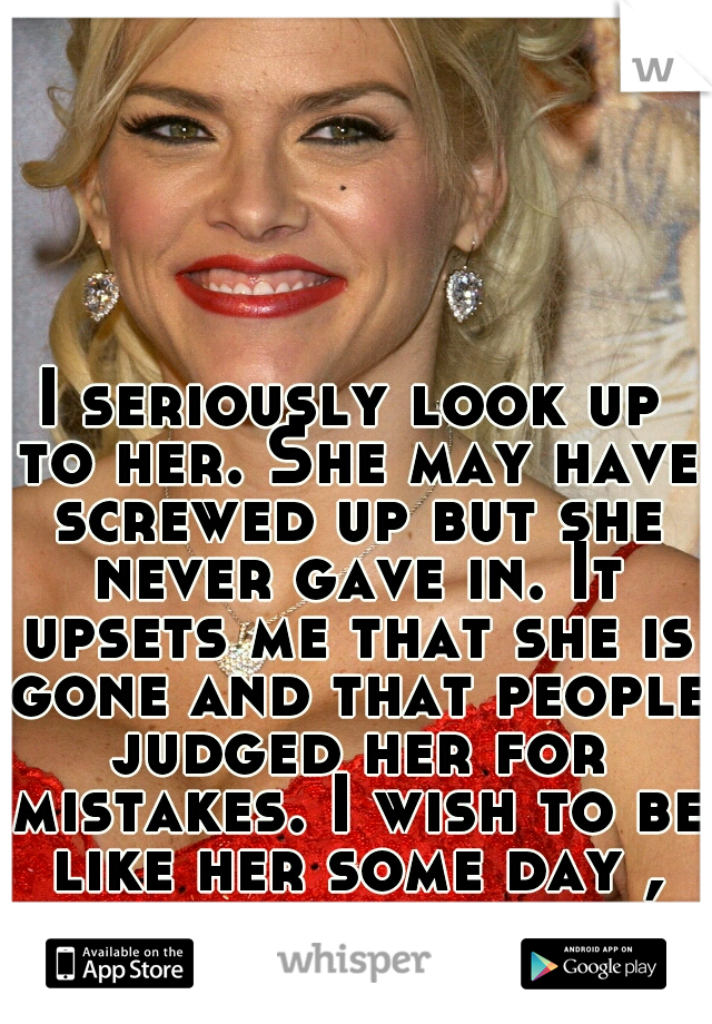 I seriously look up to her. She may have screwed up but she never gave in. It upsets me that she is gone and that people judged her for mistakes. I wish to be like her some day , she seamed so free.