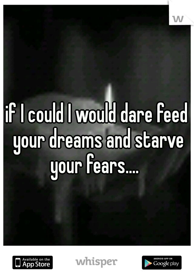 if I could I would dare feed your dreams and starve your fears....