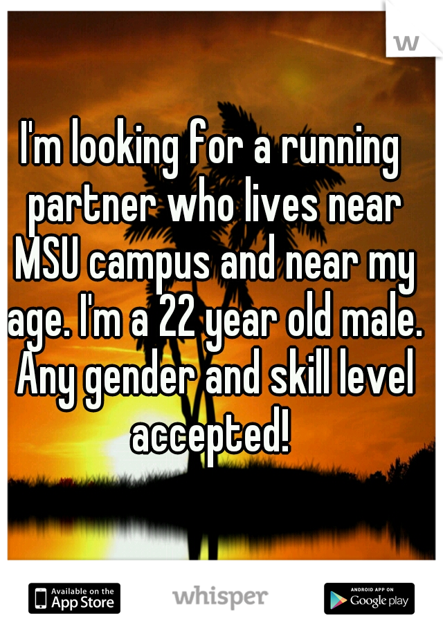 I'm looking for a running partner who lives near MSU campus and near my age. I'm a 22 year old male. Any gender and skill level accepted!