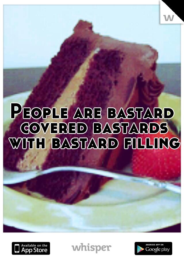 People are bastard covered bastards with bastard filling.
