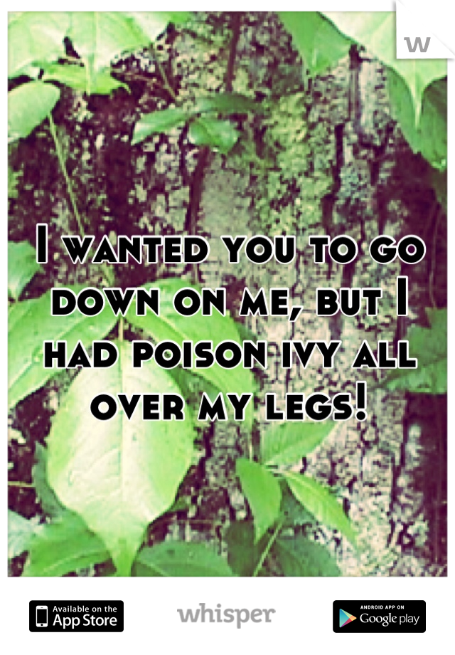 I wanted you to go down on me, but I had poison ivy all over my legs!