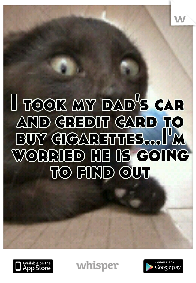 I took my dad's car and credit card to buy cigarettes...I'm worried he is going to find out